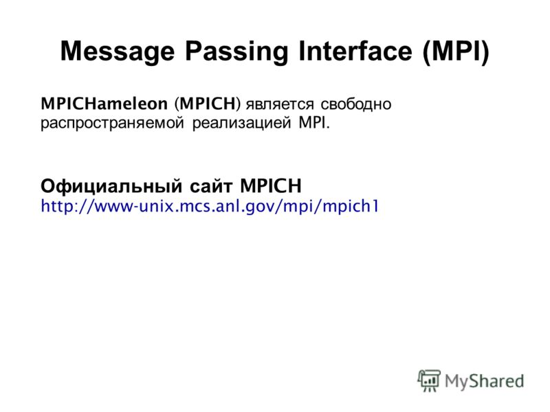 2008 MPICHameleon (MPICH) является свободно распространяемой реализацией MPI. Официальный сайт MPICH http://www-unix.mcs.anl.gov/mpi/mpich1 Message Passing Interface (MPI)