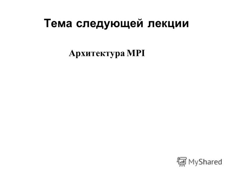 Тема следующей лекции 2008 Архитектура MPI