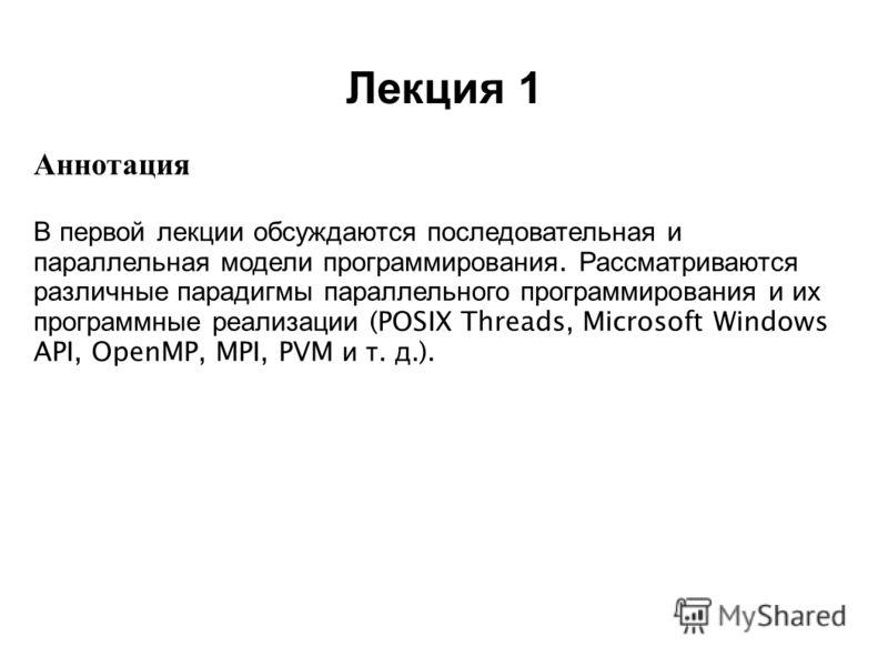 Лекция 1 2008 Аннотация В первой лекции обсуждаются последовательная и параллельная модели программирования. Рассматриваются различные парадигмы параллельного программирования и их программные реализации (POSIX Threads, Microsoft Windows API, OpenMP,
