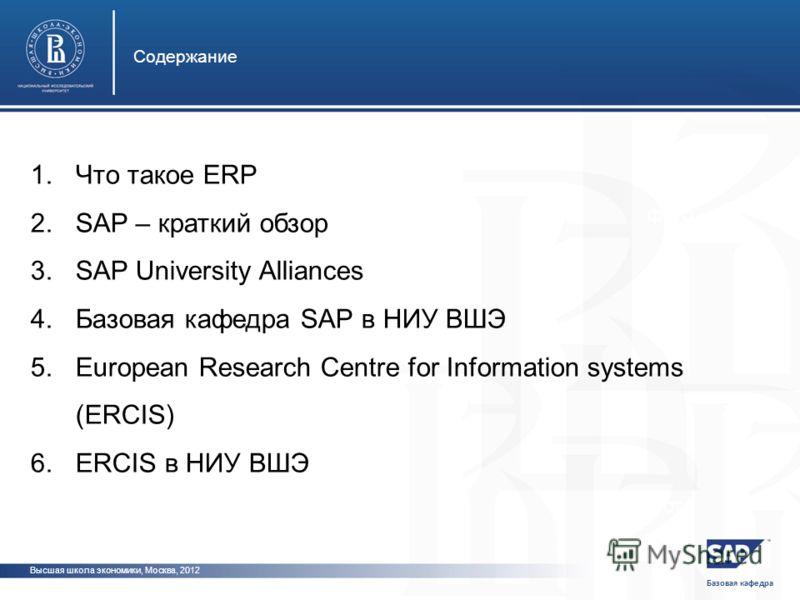 Базовая кафедра Высшая школа экономики, Москва, 2012 Содержание фото фот 1.Что такое ERP 2.SAP – краткий обзор 3.SAP University Alliances 4.Базовая кафедра SAP в НИУ ВШЭ 5.European Research Centre for Information systems (ERCIS) 6.ERCIS в НИУ ВШЭ