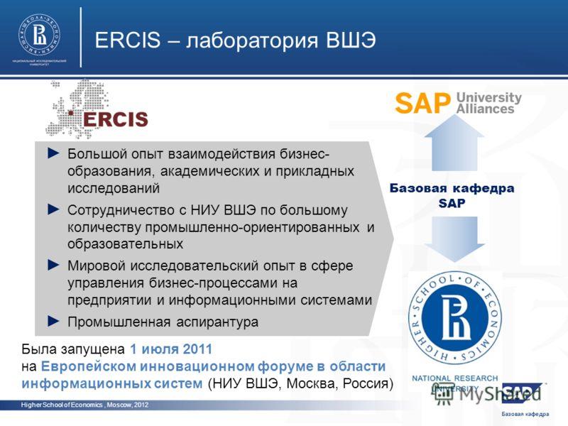 Базовая кафедра Higher School of Economics, Moscow, 2012 ERCIS – лаборатория ВШЭ Базовая кафедра SAP Большой опыт взаимодействия бизнес- образования, академических и прикладных исследований Сотрудничество с НИУ ВШЭ по большому количеству промышленно-