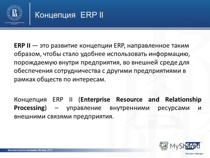 Базовая кафедра Высшая школа экономики, Москва, 2012 Концепция ERP II фото фот ERP II это развитие концепции ERP, направленное таким образом, чтобы стало удобнее использовать информацию, порождаемую внутри предприятия, во внешней среде для обеспечени