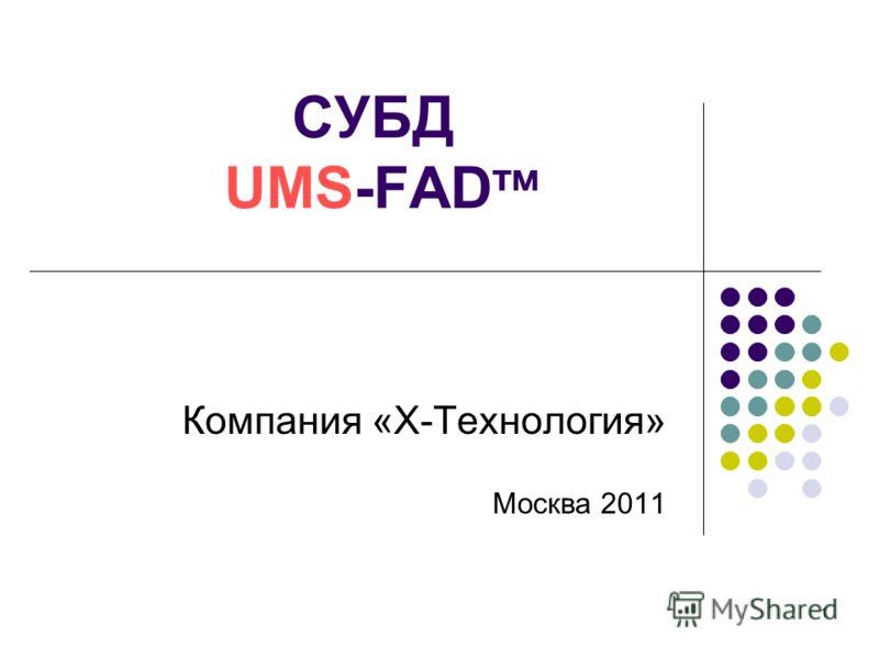 1 СУБД UMS-FAD тм Компания «Х-Технология» Москва 2011