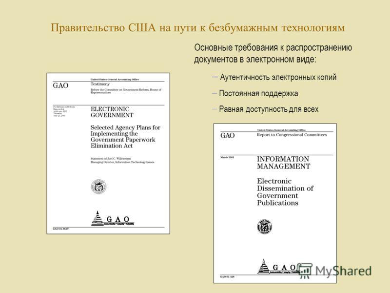 Правительство США на пути к безбумажным технологиям Основные требования к распространению документов в электронном виде: Аутентичность электронных копий Постоянная поддержка Равная доступность для всех