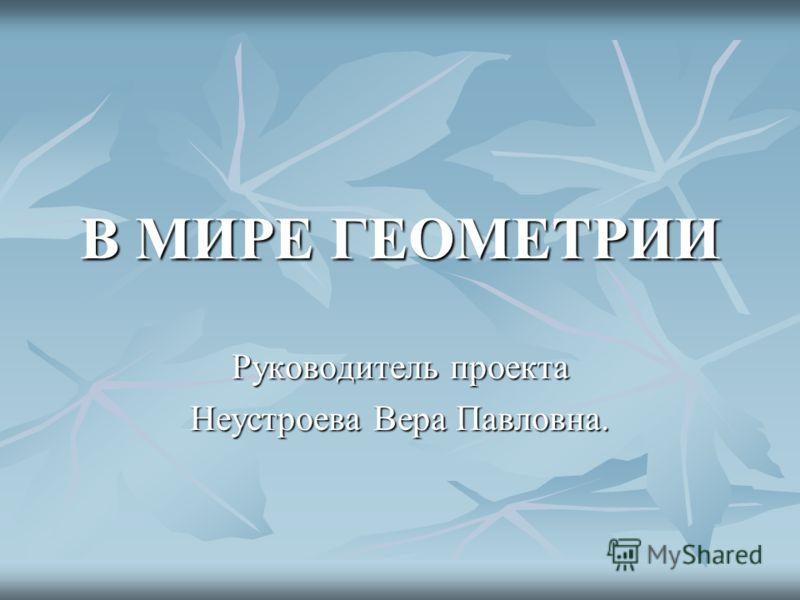 В МИРЕ ГЕОМЕТРИИ Руководитель проекта Неустроева Вера Павловна.