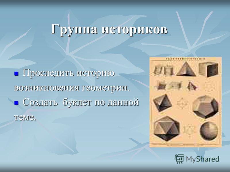 Группа историков Проследить историю Проследить историю возникновения геометрии. Создать буклет по данной Создать буклет по даннойтеме.