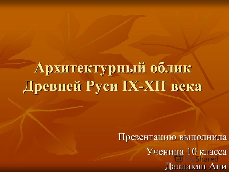 Архитектурный облик Древней Руси IX-XII века Презентацию выполнила Ученица 10 класса Даллакян Ани