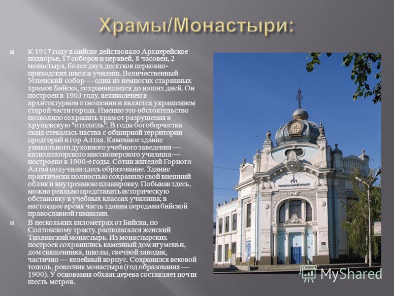 К 1917 году в Бийске действовало Архиерейское подворье, 17 соборов и церквей, 8 часовен, 2 монастыря, более двух десятков церковно - приходских школ и училищ. Величественный Успенский собор один из немногих старинных храмов Бийска, сохранившихся до н