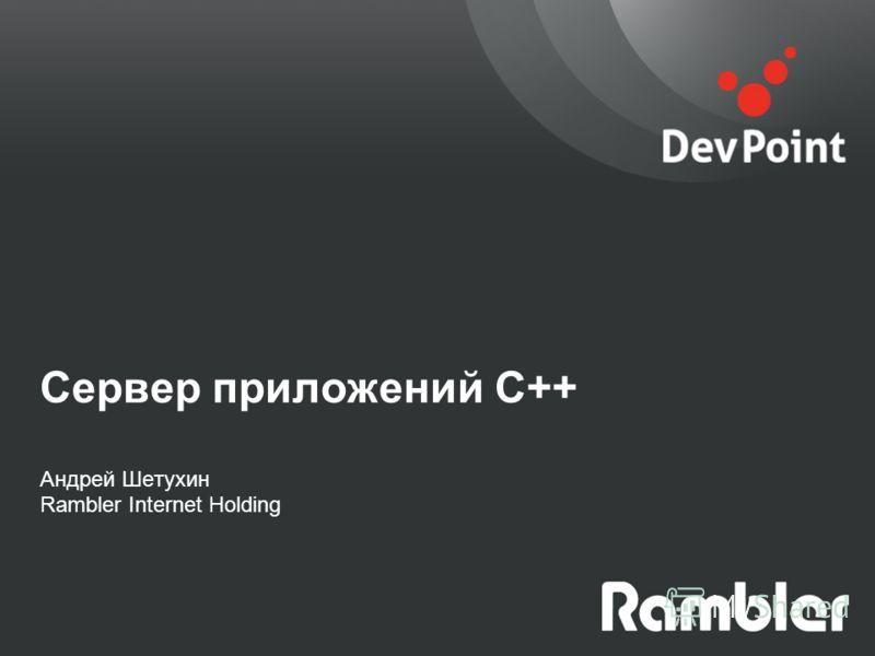 Сервер приложений С++ Андрей Шетухин Rambler Internet Holding