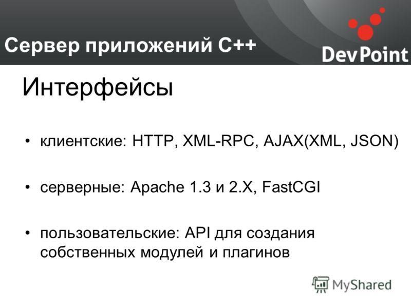 Сервер приложений С++ клиентские: HTTP, XML-RPC, AJAX(XML, JSON) серверные: Apache 1.3 и 2.X, FastCGI пользовательские: API для создания собственных модулей и плагинов Интерфейсы