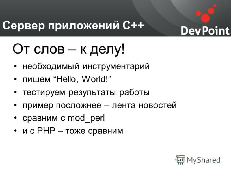 Сервер приложений С++ необходимый инструментарий пишем Hello, World! тестируем результаты работы пример посложнее – лента новостей сравним с mod_perl и с PHP – тоже сравним От слов – к делу!
