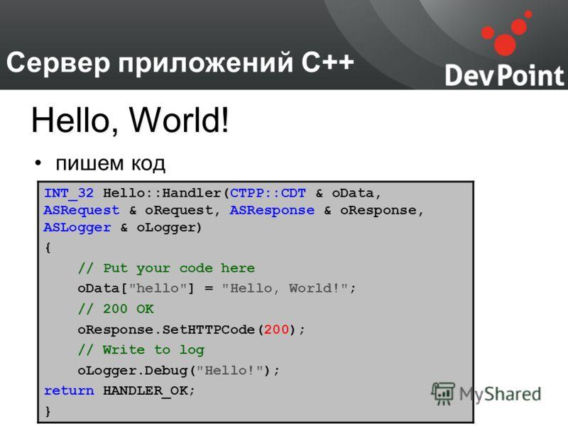 Сервер приложений С++ пишем код Hello, World! INT_32 Hello::Handler(CTPP::CDT & oData, ASRequest & oRequest, ASResponse & oResponse, ASLogger & oLogger) { // Put your code here oData[