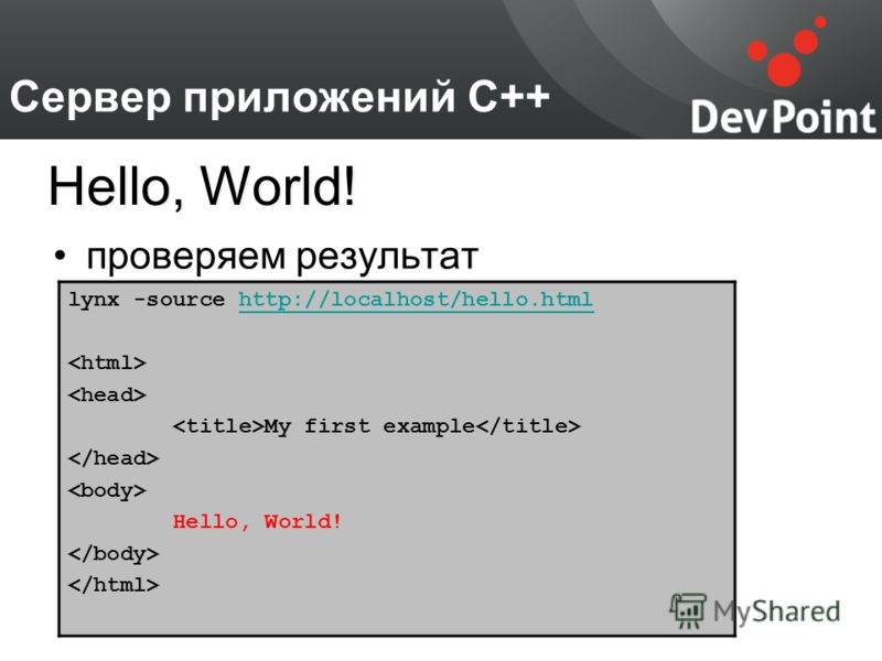 Сервер приложений С++ проверяем результат Hello, World! lynx -source http://localhost/hello.htmlhttp://localhost/hello.html My first example Hello, World!