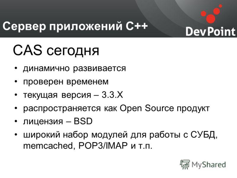 Сервер приложений С++ динамично развивается проверен временем текущая версия – 3.3.X распространяется как Open Source продукт лицензия – BSD широкий набор модулей для работы с СУБД, memcached, POP3/IMAP и т.п. CAS сегодня