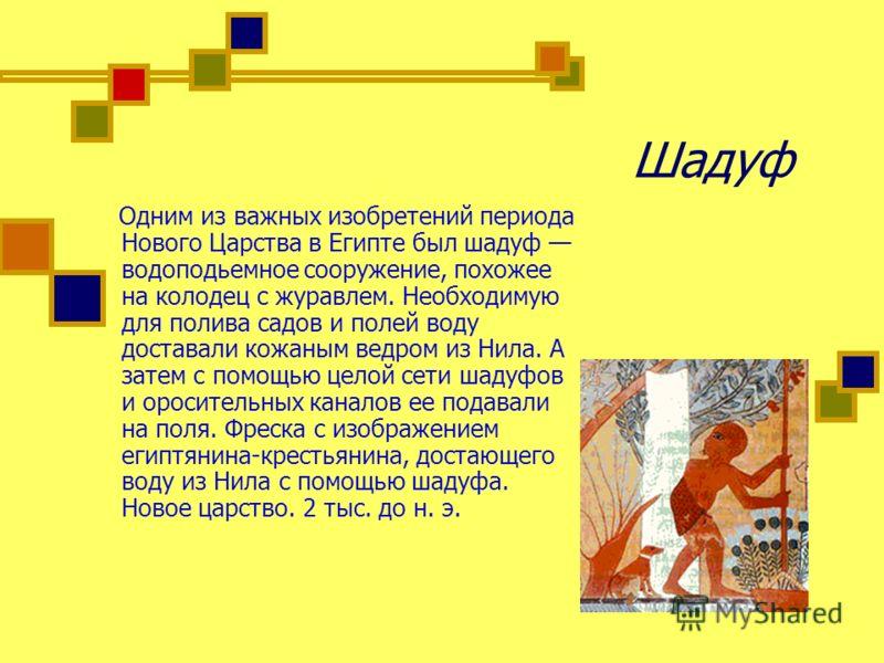 Шадуф Одним из важных изобретений периода Нового Царства в Египте был шадуф водоподьемное сооружение, похожее на колодец с журавлем. Необходимую для полива садов и полей воду доставали кожаным ведром из Нила. А затем с помощью целой сети шадуфов и ор