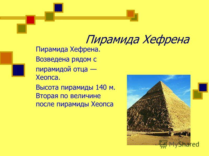 Пирамида Хефрена Пирамида Хефрена. Возведена рядом с пирамидой отца Хеопса. Высота пирамиды 140 м. Вторая по величине после пирамиды Хеопса