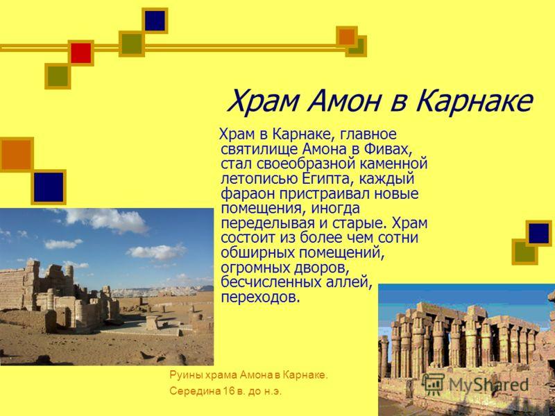 Храм Амон в Карнаке Храм в Карнаке, главное святилище Амона в Фивах, стал своеобразной каменной летописью Египта, каждый фараон пристраивал новые помещения, иногда переделывая и старые. Храм состоит из более чем сотни обширных помещений, огромных дво