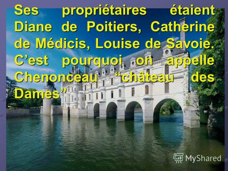 Ses propriétaires étaient Diane de Poitiers, Catherine de Médicis, Louise de Savoie. Cest pourquoi on appelle Chenonceau château des Dames