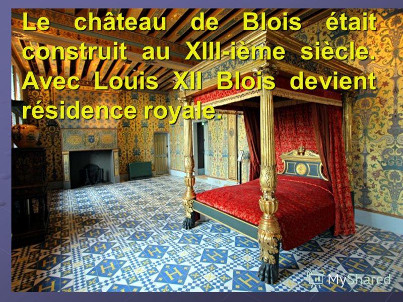 Le château de Blois était construit au XIII-ième siècle. Avec Louis XII Blois devient résidence royale.