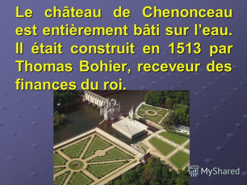 Le château de Chenonceau est entièrement bâti sur leau. Il était construit en 1513 par Thomas Bohier, receveur des finances du roi.
