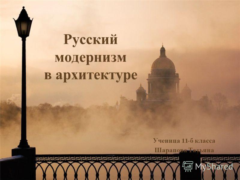 Русский модернизм в архитектуре Ученица 11- б класса Шарапова Татьяна