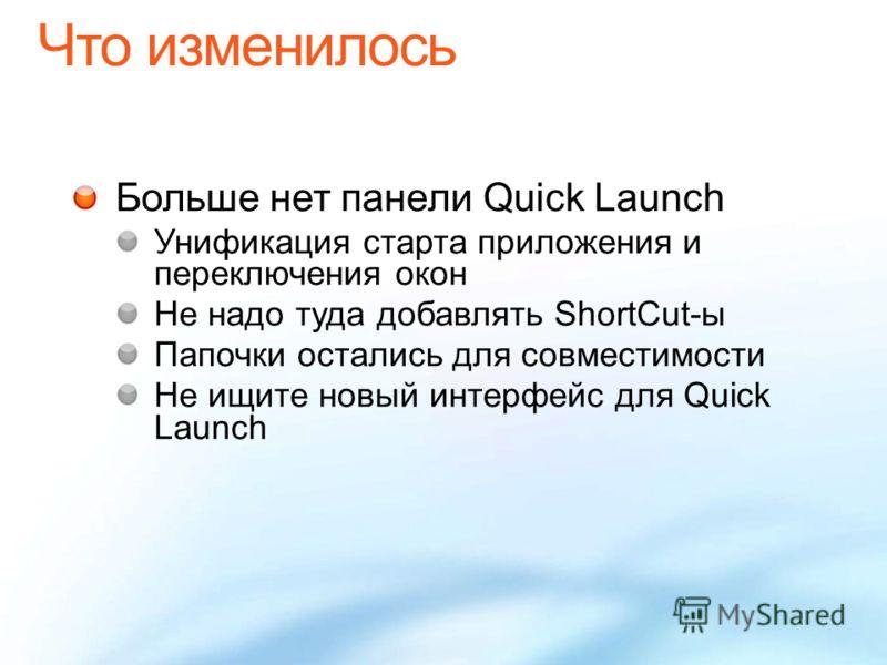 Больше нет панели Quick Launch Унификация старта приложения и переключения окон Не надо туда добавлять ShortCut-ы Папочки остались для совместимости Не ищите новый интерфейс для Quick Launch