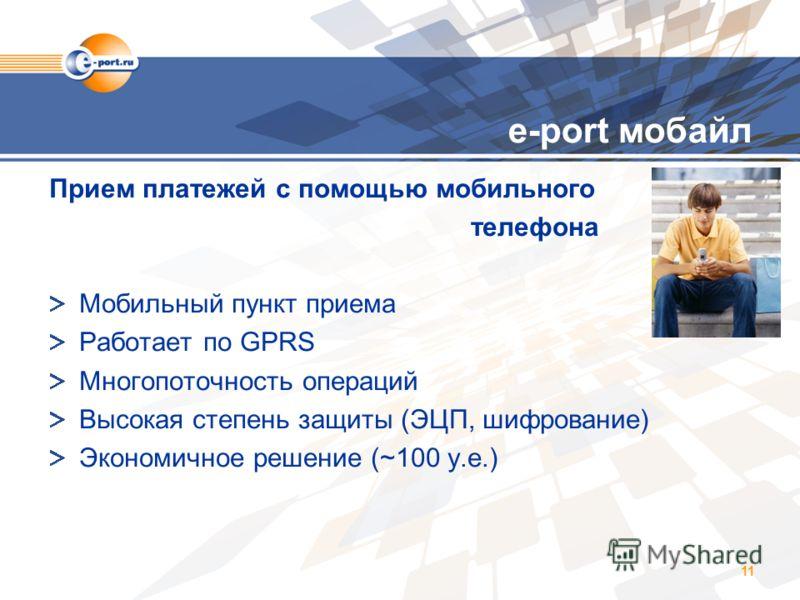 11 e-port мобайл Прием платежей с помощью мобильного телефона Мобильный пункт приема Работает по GPRS Многопоточность операций Высокая степень защиты (ЭЦП, шифрование) Экономичное решение (~100 у.е.)