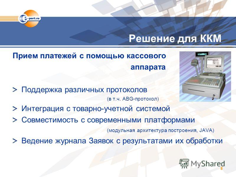 8 Решение для ККМ Прием платежей с помощью кассового аппарата Поддержка различных протоколов (в т.ч. ABG-протокол) Интеграция с товарно-учетной системой Совместимость с современными платформами (модульная архитектура построения, JAVA) Ведение журнала