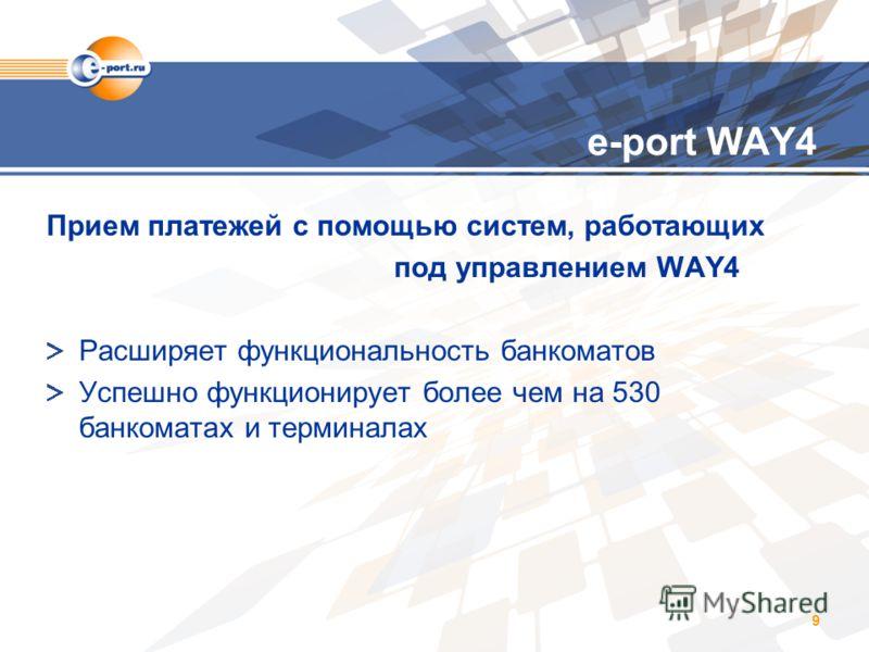9 e-port WAY4 Прием платежей с помощью систем, работающих под управлением WAY4 Расширяет функциональность банкоматов Успешно функционирует более чем на 530 банкоматах и терминалах
