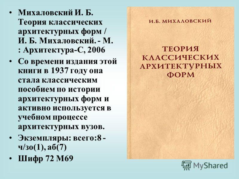 Михаловский И. Б. Теория классических архитектурных форм / И. Б. Михаловский. - М. : Архитектура-С, 2006 Со времени издания этой книги в 1937 году она стала классическим пособием по истории архитектурных форм и активно используется в учебном процессе
