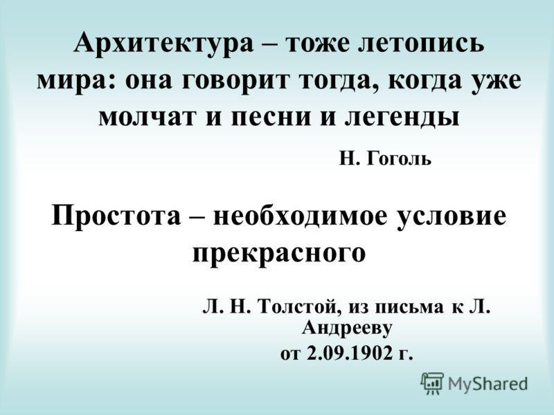 Простота – необходимое условие прекрасного Л. Н. Толстой, из письма к Л. Андрееву от 2.09.1902 г. Архитектура – тоже летопись мира: она говорит тогда, когда уже молчат и песни и легенды Н. Гоголь