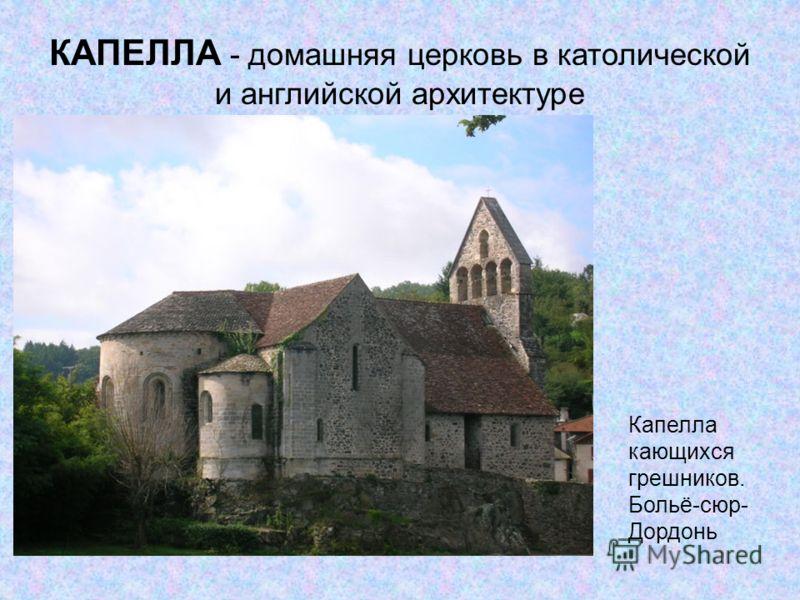 Капелла кающихся грешников. Больё-сюр- Дордонь КАПЕЛЛА - домашняя церковь в католической и английской архитектуре