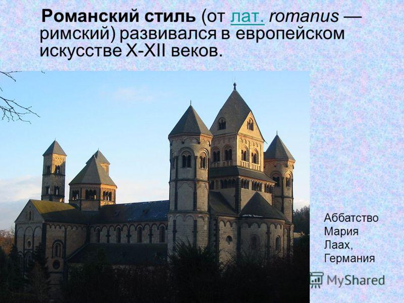Романский стиль (от лат. romanus римский) развивался в европейском искусстве X-XII веков.лат. Аббатство Мария Лаах, Германия