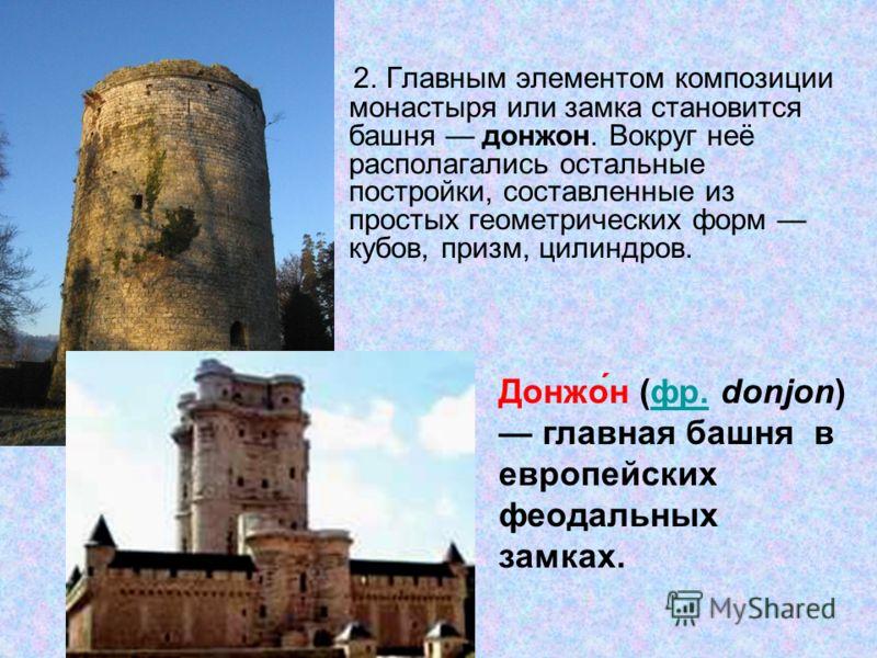 2. Главным элементом композиции монастыря или замка становится башня донжон. Вокруг неё располагались остальные постройки, составленные из простых геометрических форм кубов, призм, цилиндров. Донжо́н (фр. donjon) главная башня в европейских феодальны