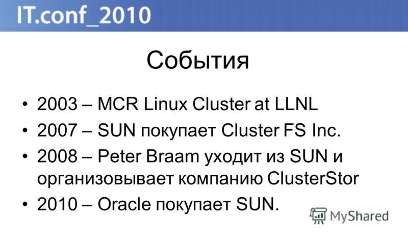 События 2003 – MCR Linux Cluster at LLNL 2007 – SUN покупает Cluster FS Inc. 2008 – Peter Braam уходит из SUN и организовывает компанию ClusterStor 2010 – Oracle покупает SUN.