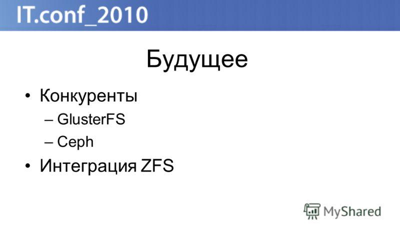 Будущее Конкуренты –GlusterFS –Ceph Интеграция ZFS