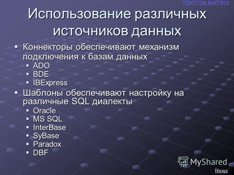 Использование различных источников данных Коннекторы обеспечивают механизм подключения к базам данных Коннекторы обеспечивают механизм подключения к базам данных ADO ADO BDE BDE IBExpress IBExpress Шаблоны обеспечивают настройку на различные SQL диал