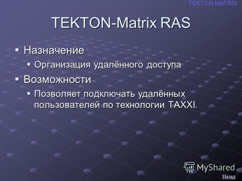TEKTON-Matrix RAS Назначение Назначение Организация удалённого доступа Организация удалённого доступа Возможности Возможности Позволяет подключать удалённых пользователей по технологии TAXXI. Позволяет подключать удалённых пользователей по технологии