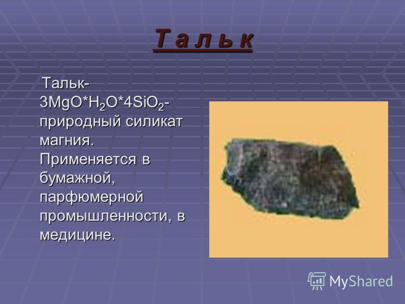 Т а л ь к Тальк- 3MgO*H 2 O*4SiO 2 - природный силикат магния. Применяется в бумажной, парфюмерной промышленности, в медицине. Тальк- 3MgO*H 2 O*4SiO 2 - природный силикат магния. Применяется в бумажной, парфюмерной промышленности, в медицине.