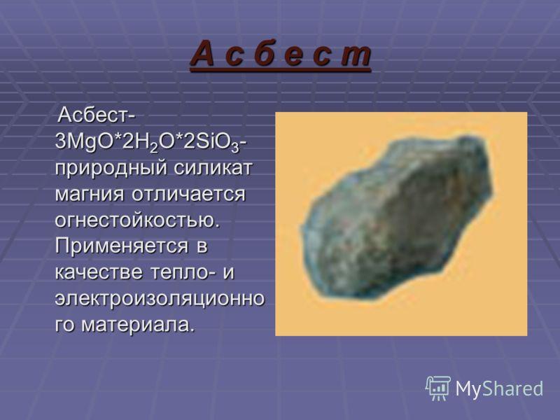 А с б е с т Асбест- 3MgO*2H 2 O*2SiO 3 - природный силикат магния отличается огнестойкостью. Применяется в качестве тепло- и электроизоляционно го материала. Асбест- 3MgO*2H 2 O*2SiO 3 - природный силикат магния отличается огнестойкостью. Применяется
