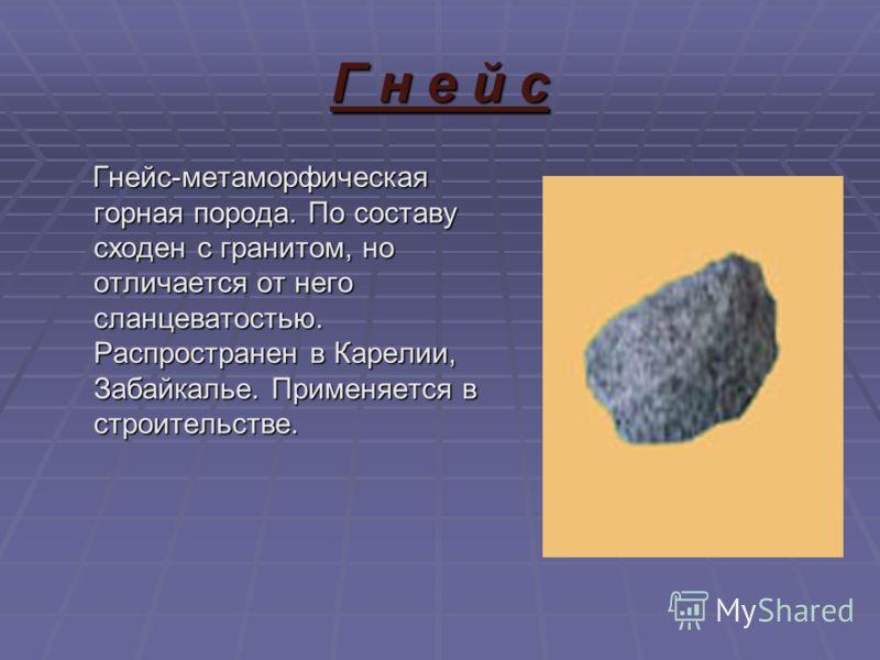 Г н е й с Гнейс-метаморфическая горная порода. По составу сходен с гранитом, но отличается от него сланцеватостью. Распространен в Карелии, Забайкалье. Применяется в строительстве. Гнейс-метаморфическая горная порода. По составу сходен с гранитом, но