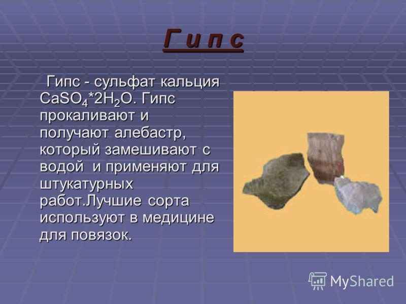 Г и п с Гипс - сульфат кальция CaSO 4 *2H 2 O. Гипс прокаливают и получают алебастр, который замешивают с водой и применяют для штукатурных работ.Лучшие сорта используют в медицине для повязок. Гипс - сульфат кальция CaSO 4 *2H 2 O. Гипс прокаливают
