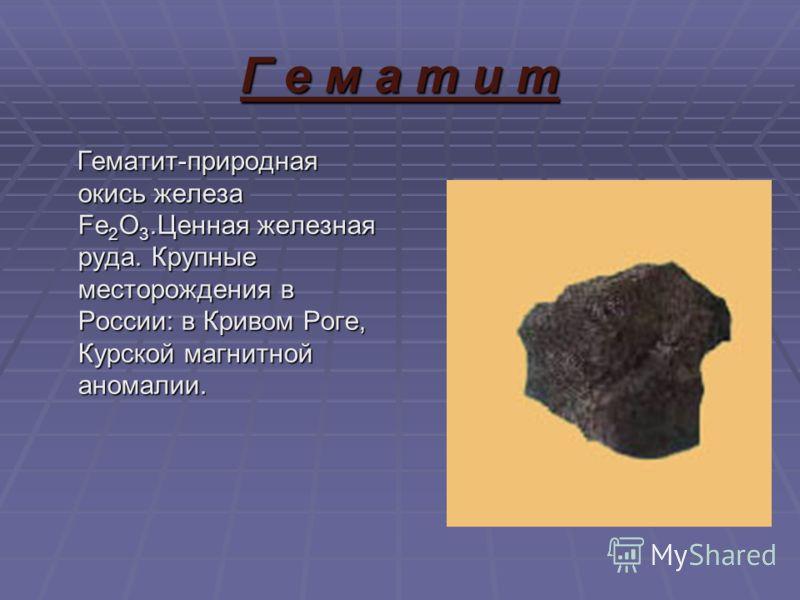 Г е м а т и т Гематит-природная окись железа Fe 2 O 3.Ценная железная руда. Крупные месторождения в России: в Кривом Роге, Курской магнитной аномалии. Гематит-природная окись железа Fe 2 O 3.Ценная железная руда. Крупные месторождения в России: в Кри