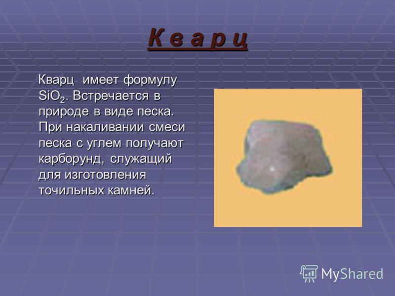 К в а р ц Кварц имеет формулу SiO 2. Встречается в природе в виде песка. При накаливании смеси песка с углем получают карборунд, служащий для изготовления точильных камней. Кварц имеет формулу SiO 2. Встречается в природе в виде песка. При накаливани
