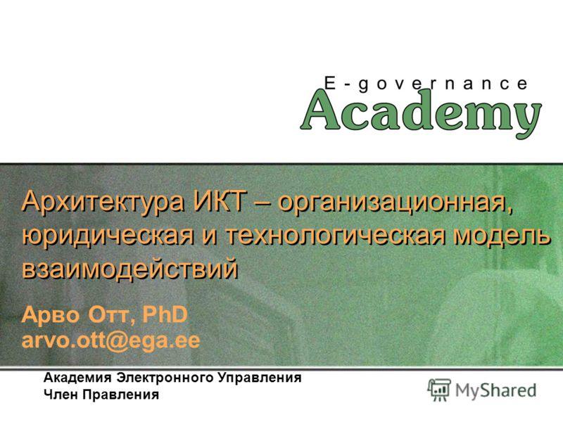 Архитектура ИКТ – организационная, юридическая и технологическая модель взаимодействий Арво Отт, PhD arvo.ott@ega.ee Академия Электронного Управления Член Правления