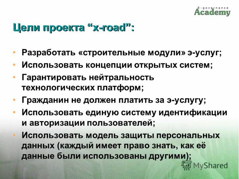 Цели проекта x-road: Разработать «строительные модули» э-услуг; Использовать концепции открытых систем; Гарантировать нейтральность технологических платформ; Гражданин не должен платить за э-услугу; Использовать единую систему идентификации и авториз