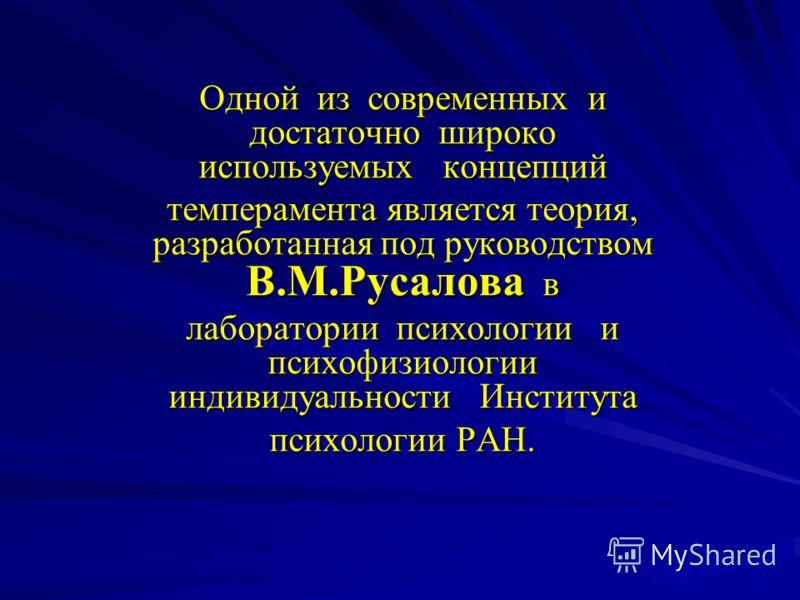 Одной из современных и достаточно широко используемых концепций темперамента является теория, разработанная под руководством В.М.Русалова в лаборатории психологии и психофизиологии индивидуальности Института психологии РАН.