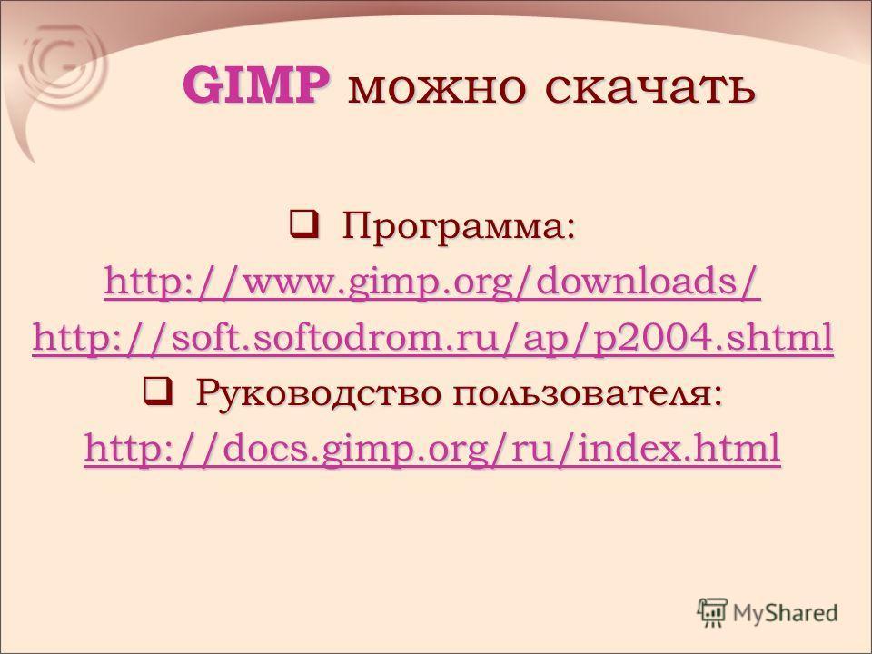 GIMP можно скачать Программа: Программа: http://www.gimp.org/downloads/ http://soft.softodrom.ru/ap/p2004. shtml Руководство пользователя: Руководство пользователя: http://docs.gimp.org/ru/index.html