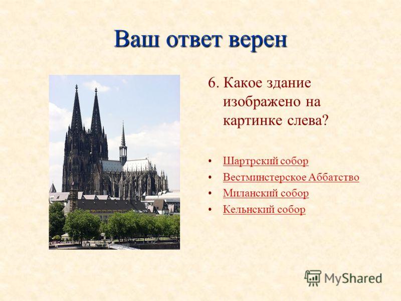 Ваш ответ верен 6. Какое здание изображено на картинке слева? Шартрский собор Вестминстерское Аббатство Миланский собор Кельнский собор