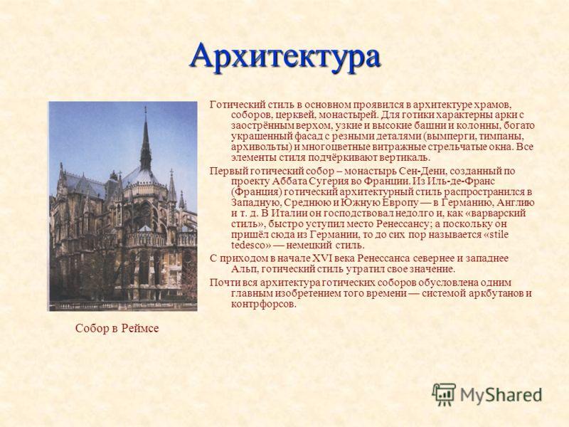 Архитектура Готический стиль в основном проявился в архитектуре храмов, соборов, церквей, монастырей. Для готики характерны арки с заострённым верхом, узкие и высокие башни и колонны, богато украшенный фасад с резными деталями (вымперги, тимпаны, арх